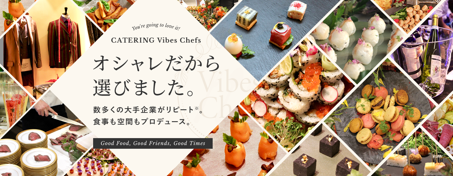 You're going to love it! CATERING Vibes Chefs オシャレだから選びました。数多くの大手企業がリピート※。食事も空間もプロデュース。Good Food, Good Friends, Good Times